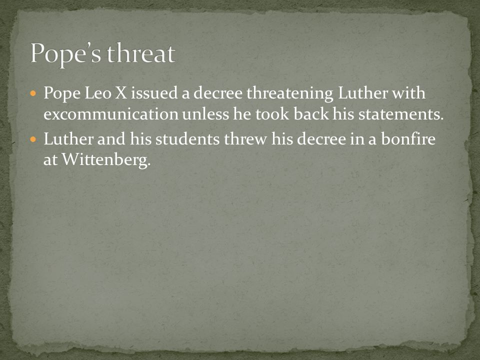 Pope's threat Pope Leo X issued a decree threatening Luther with excommunication unless he took back his statements.