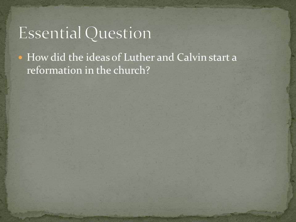Essential Question How did the ideas of Luther and Calvin start a reformation in the church