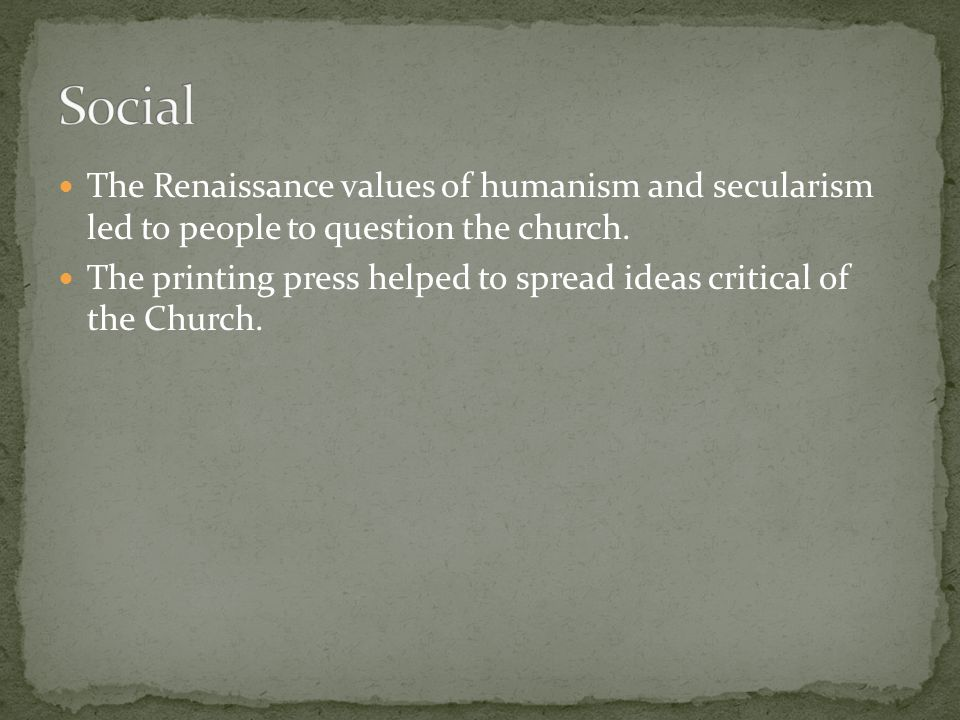 Social The Renaissance values of humanism and secularism led to people to question the church.