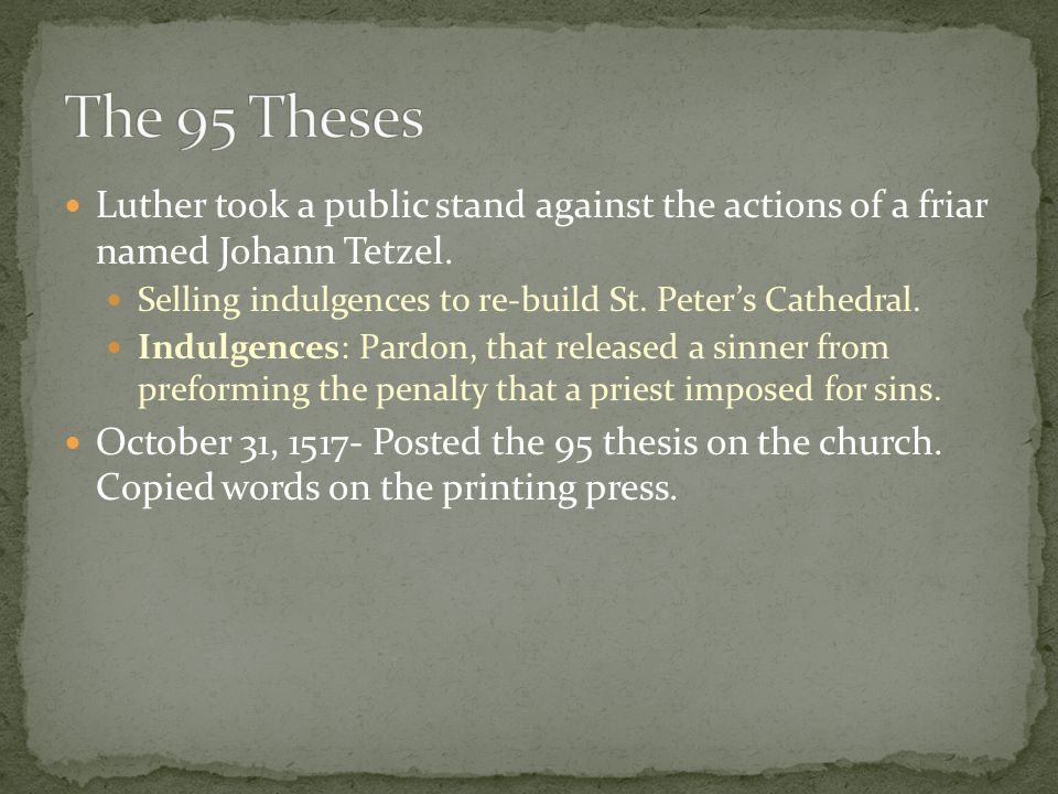 The 95 Theses Luther took a public stand against the actions of a friar named Johann Tetzel. Selling indulgences to re-build St. Peter's Cathedral.