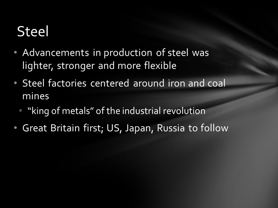 Steel Advancements in production of steel was lighter, stronger and more flexible. Steel factories centered around iron and coal mines.
