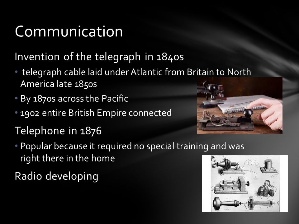 Communication Invention of the telegraph in 1840s Telephone in 1876