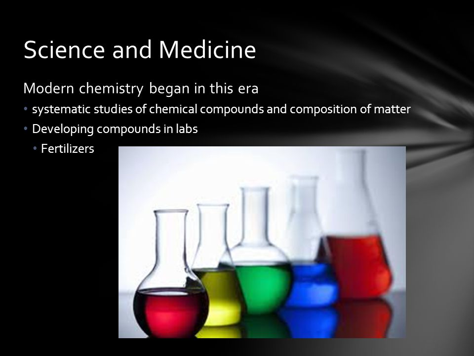 Science and Medicine Modern chemistry began in this era
