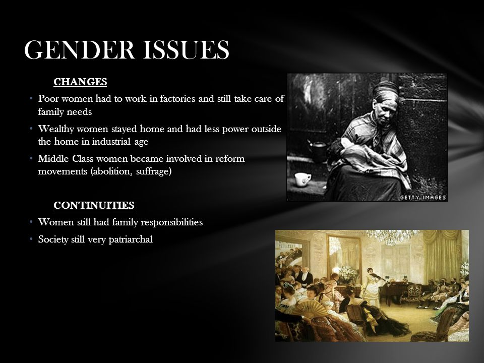 GENDER ISSUES CHANGES. Poor women had to work in factories and still take care of family needs.
