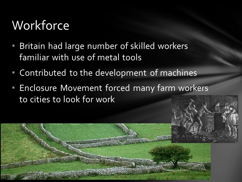 Workforce Britain had large number of skilled workers familiar with use of metal tools. Contributed to the development of machines.