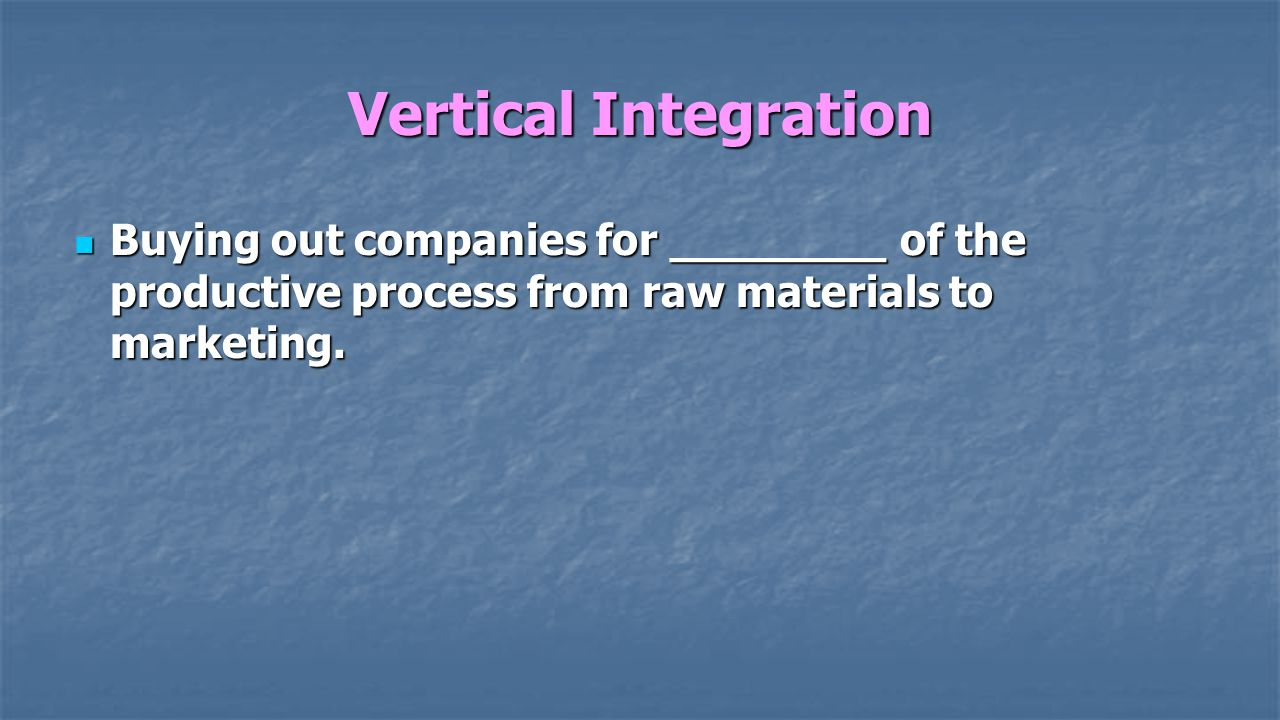Vertical Integration Buying out companies for ________ of the productive process from raw materials to marketing.