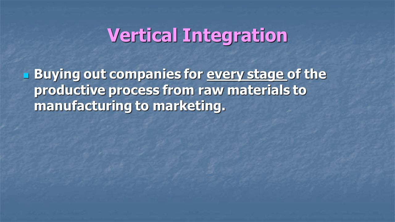 Vertical Integration Buying out companies for every stage of the productive process from raw materials to manufacturing to marketing.