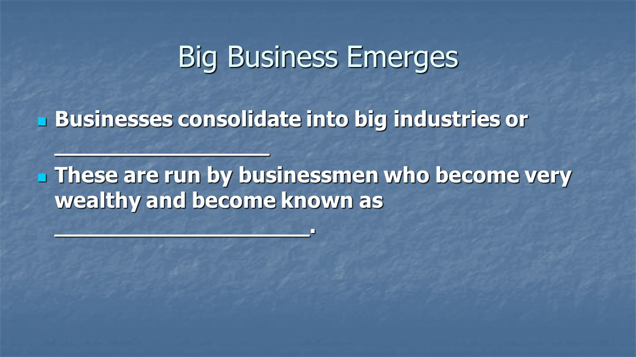 Big Business Emerges Businesses consolidate into big industries or ________________.