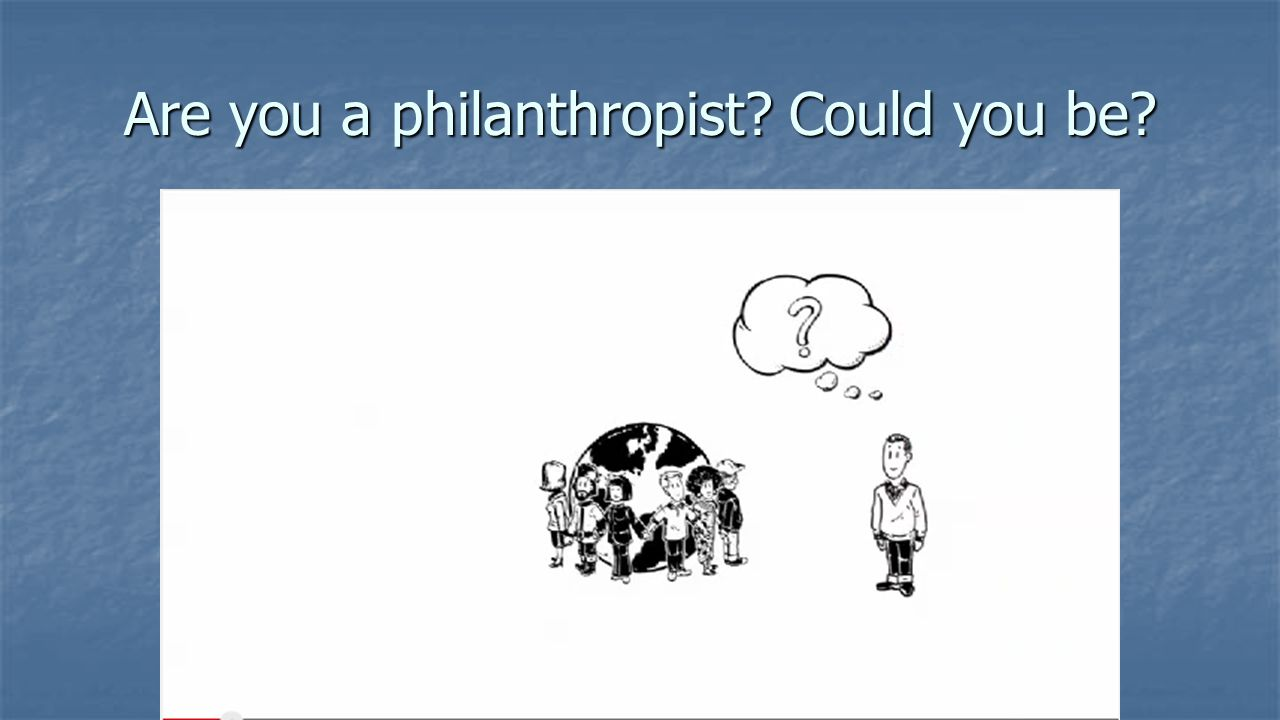 Are you a philanthropist Could you be