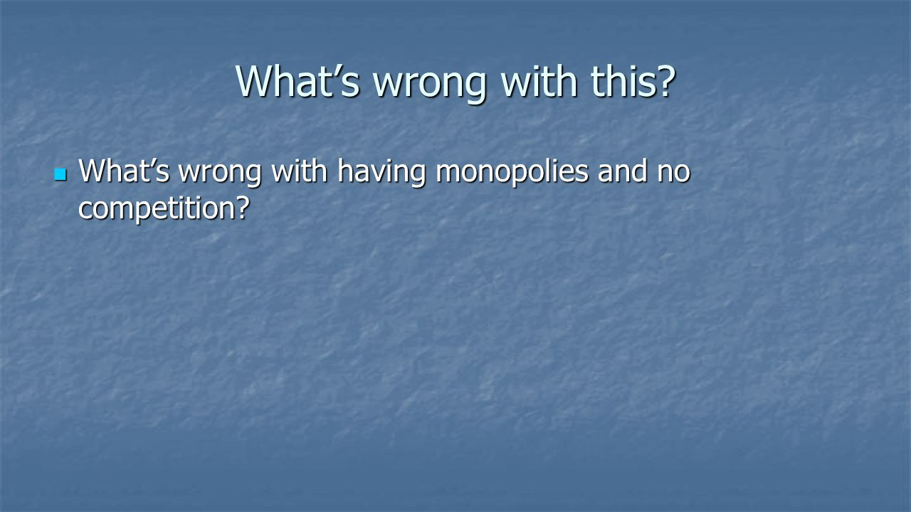 What's wrong with this What's wrong with having monopolies and no competition
