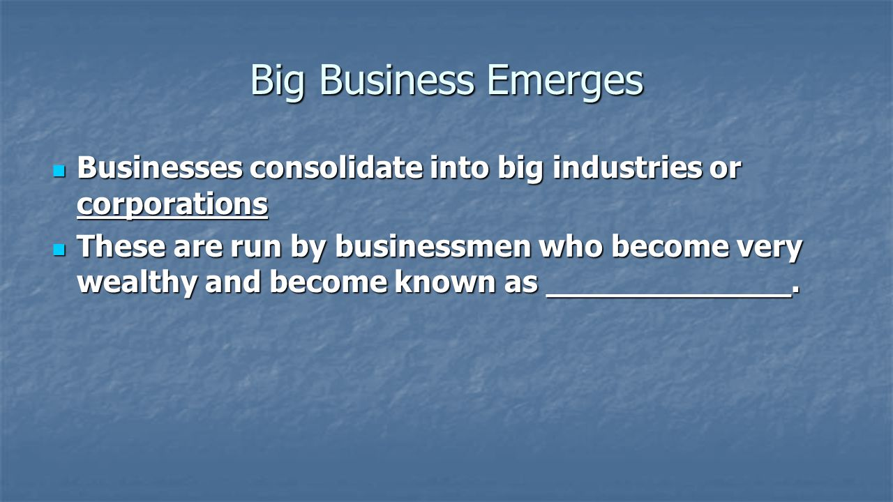 Big Business Emerges Businesses consolidate into big industries or corporations.