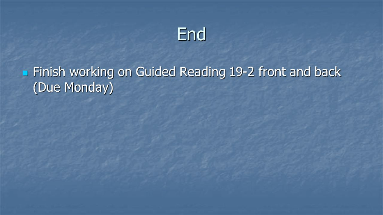 End Finish working on Guided Reading 19-2 front and back (Due Monday)