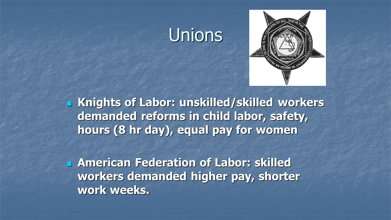 Unions Knights of Labor: unskilled/skilled workers demanded reforms in child labor, safety, hours (8 hr day), equal pay for women.
