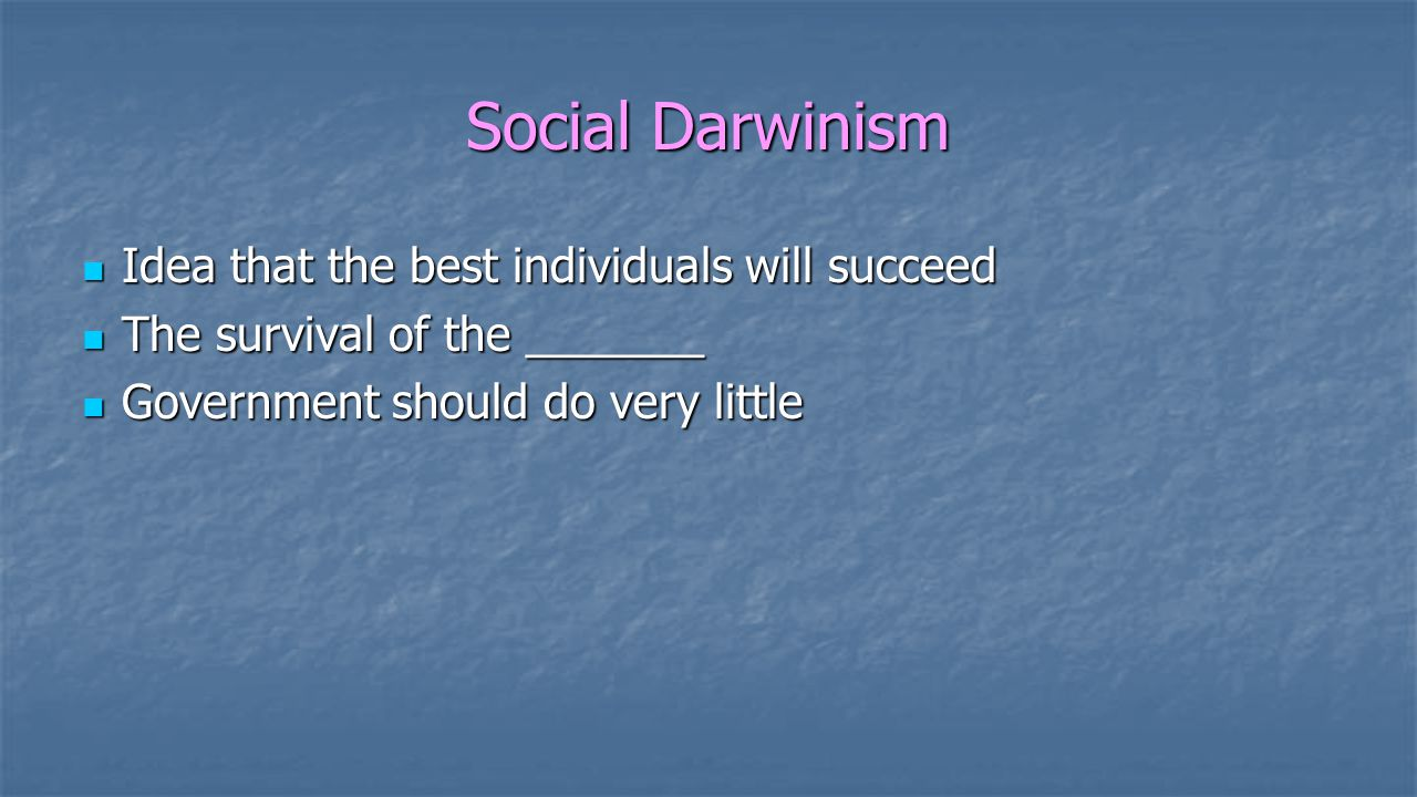 Social Darwinism Idea that the best individuals will succeed