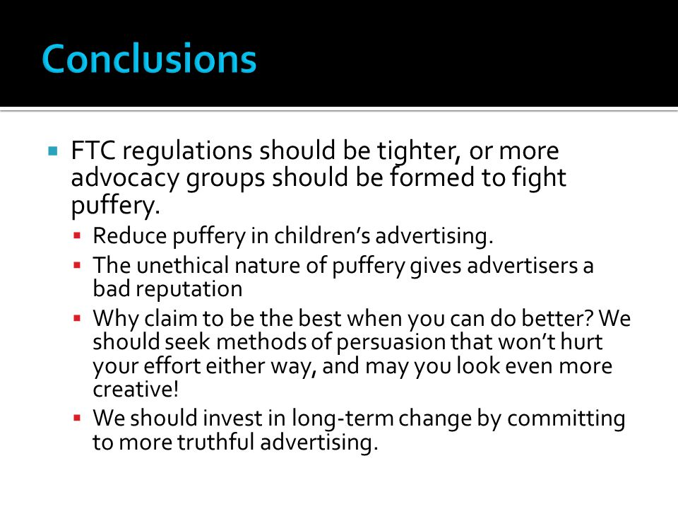 Conclusions FTC regulations should be tighter, or more advocacy groups should be formed to fight puffery.
