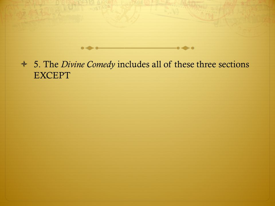 5. The Divine Comedy includes all of these three sections EXCEPT