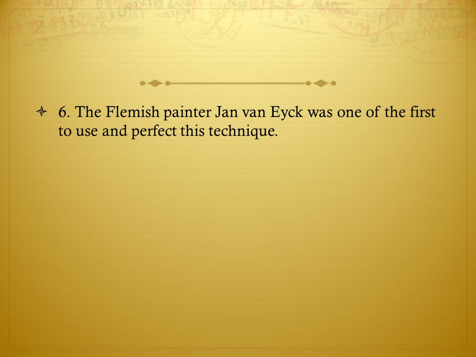 6. The Flemish painter Jan van Eyck was one of the first to use and perfect this technique.