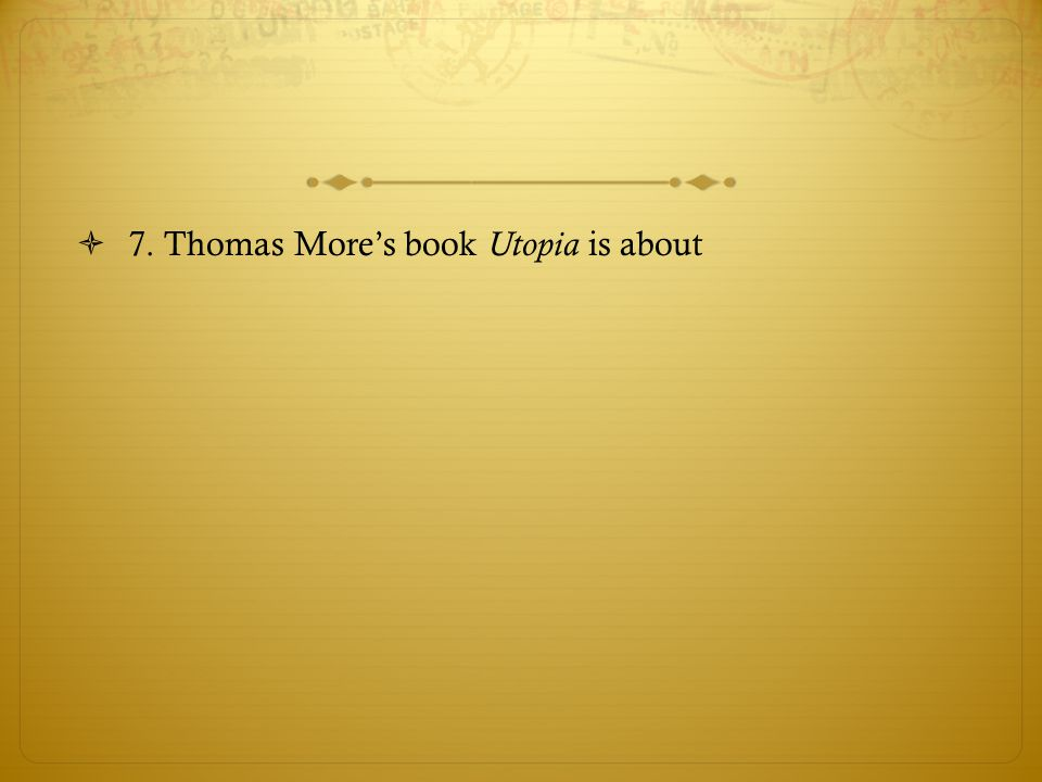 7. Thomas More's book Utopia is about