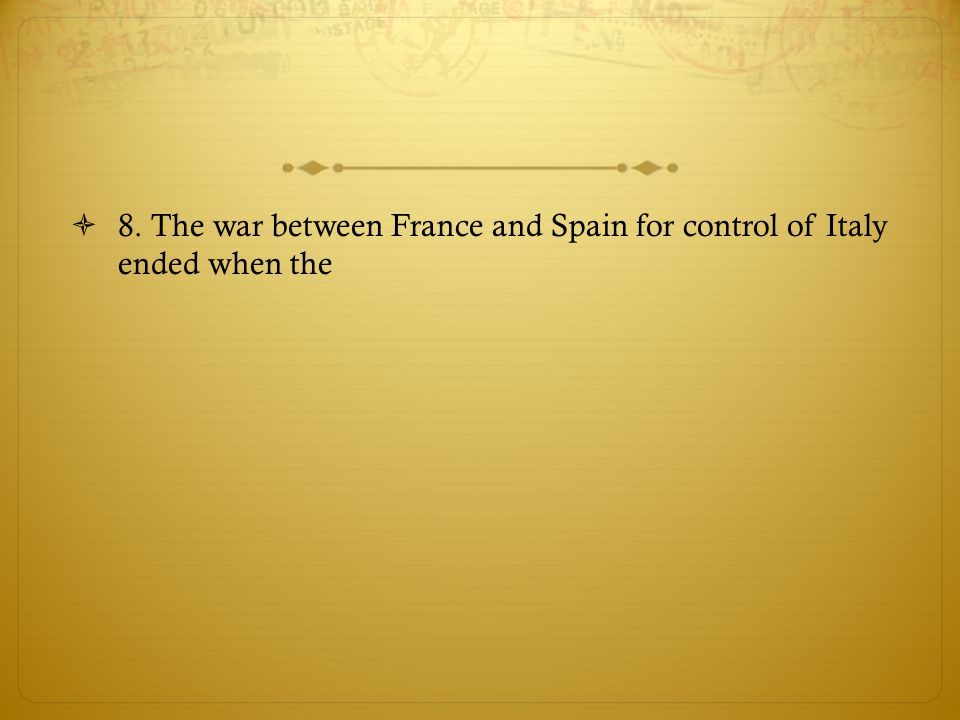 8. The war between France and Spain for control of Italy ended when the