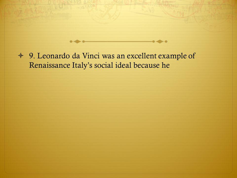9. Leonardo da Vinci was an excellent example of Renaissance Italy's social ideal because he