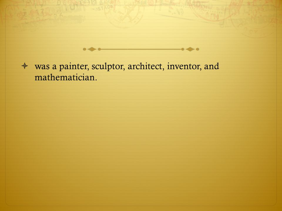 was a painter, sculptor, architect, inventor, and mathematician.