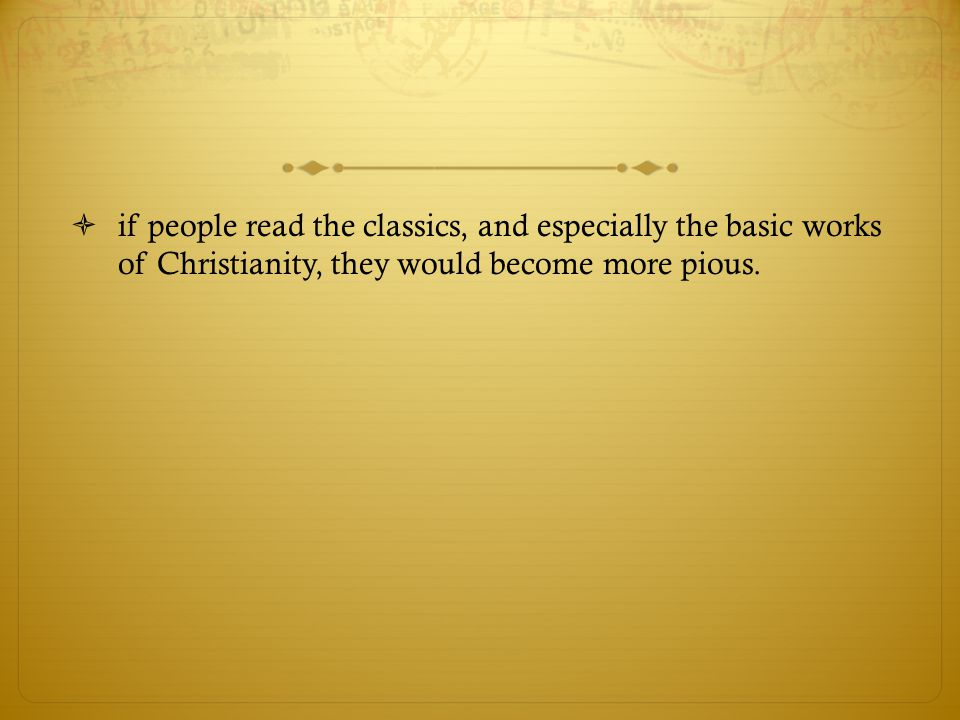 if people read the classics, and especially the basic works of Christianity, they would become more pious.