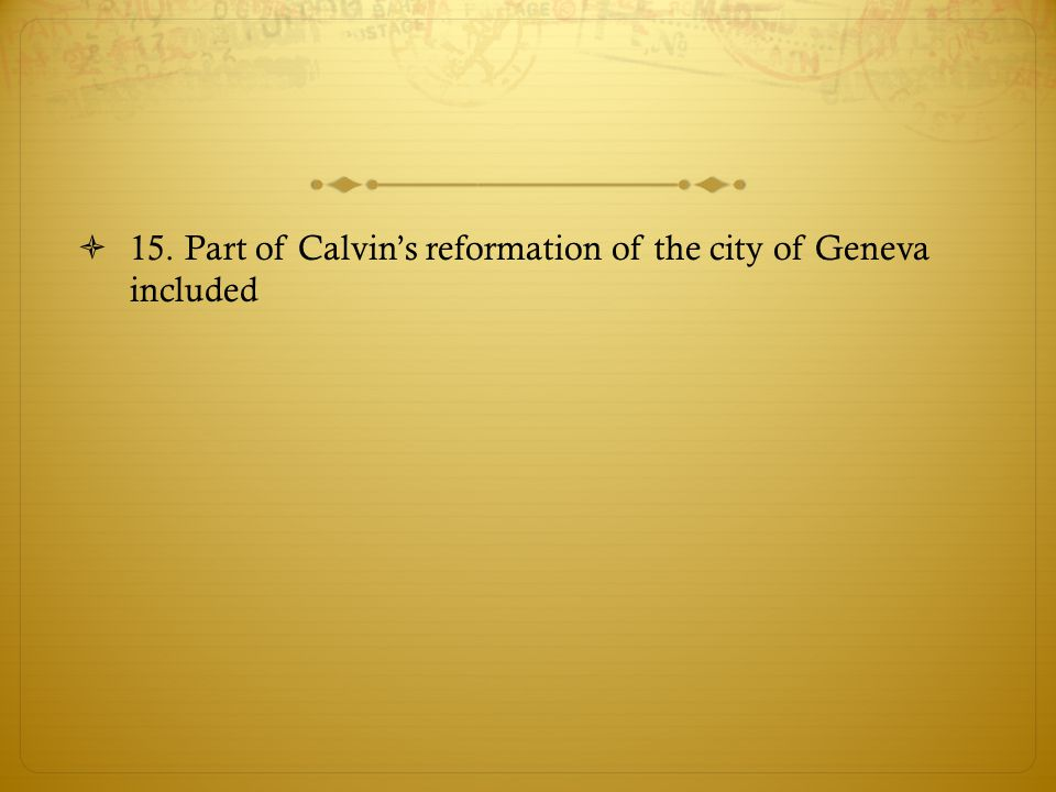 15. Part of Calvin's reformation of the city of Geneva included
