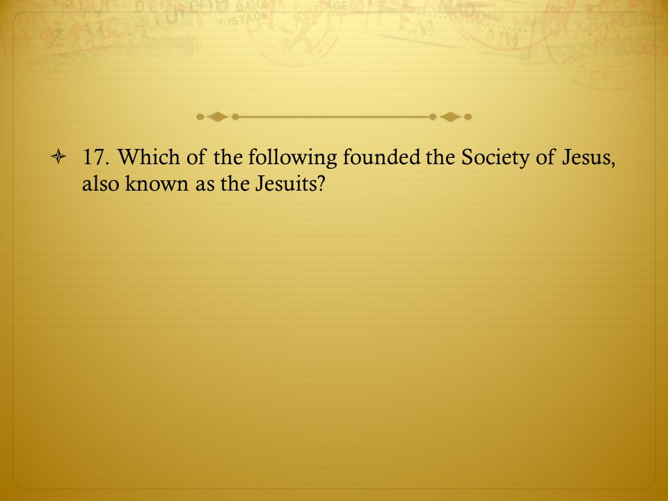 17. Which of the following founded the Society of Jesus, also known as the Jesuits