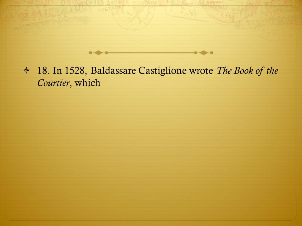18. In 1528, Baldassare Castiglione wrote The Book of the Courtier, which