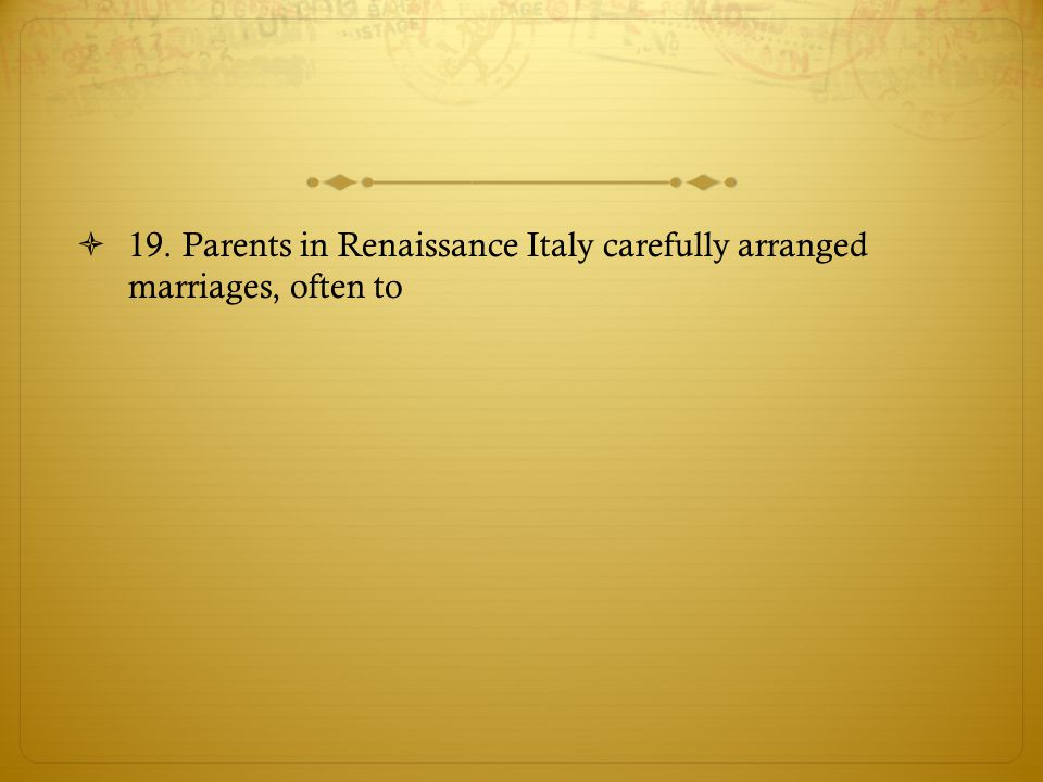 19. Parents in Renaissance Italy carefully arranged marriages, often to