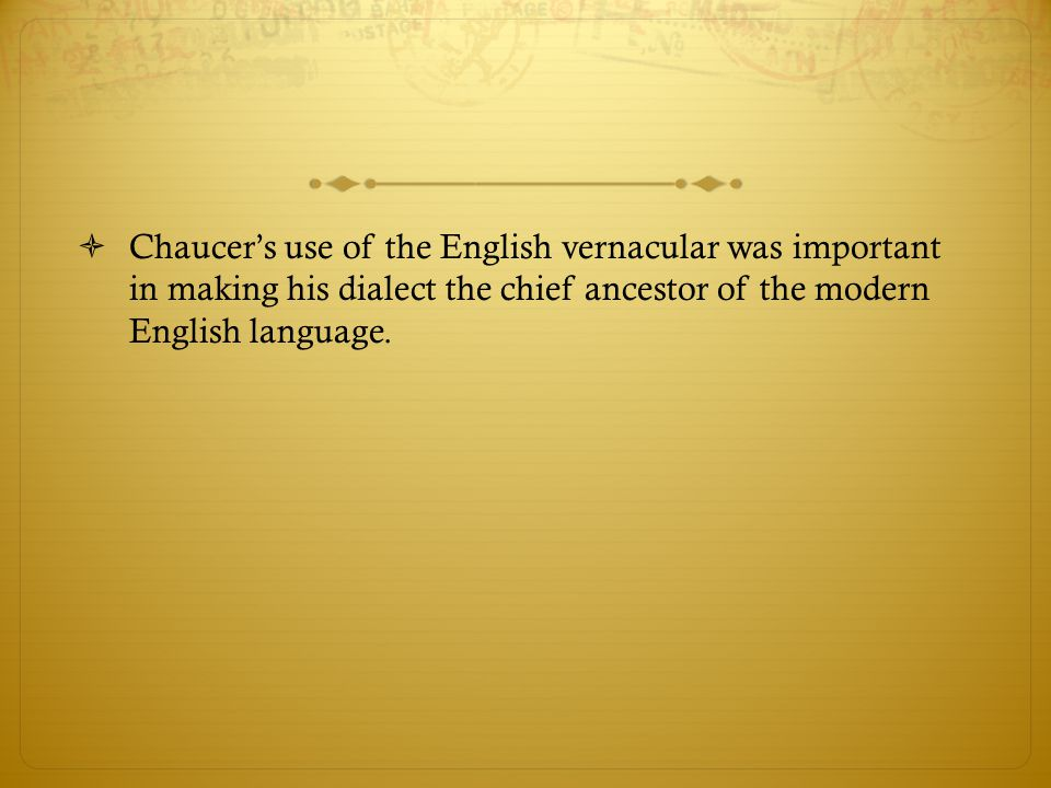 Chaucer's use of the English vernacular was important in making his dialect the chief ancestor of the modern English language.