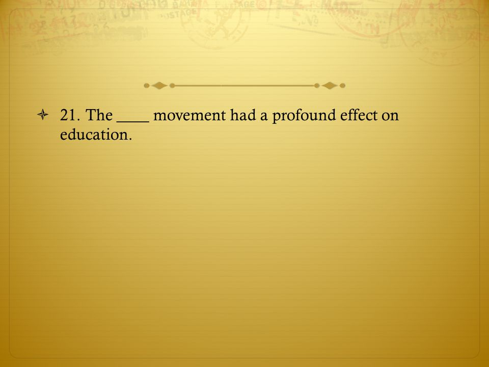 21. The ____ movement had a profound effect on education.