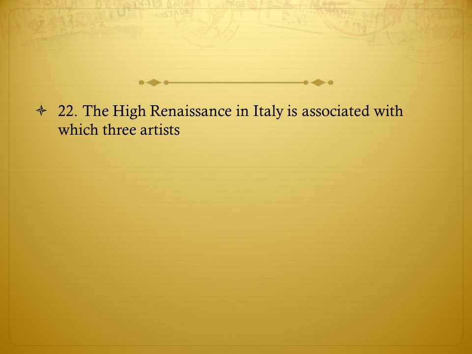 22. The High Renaissance in Italy is associated with which three artists
