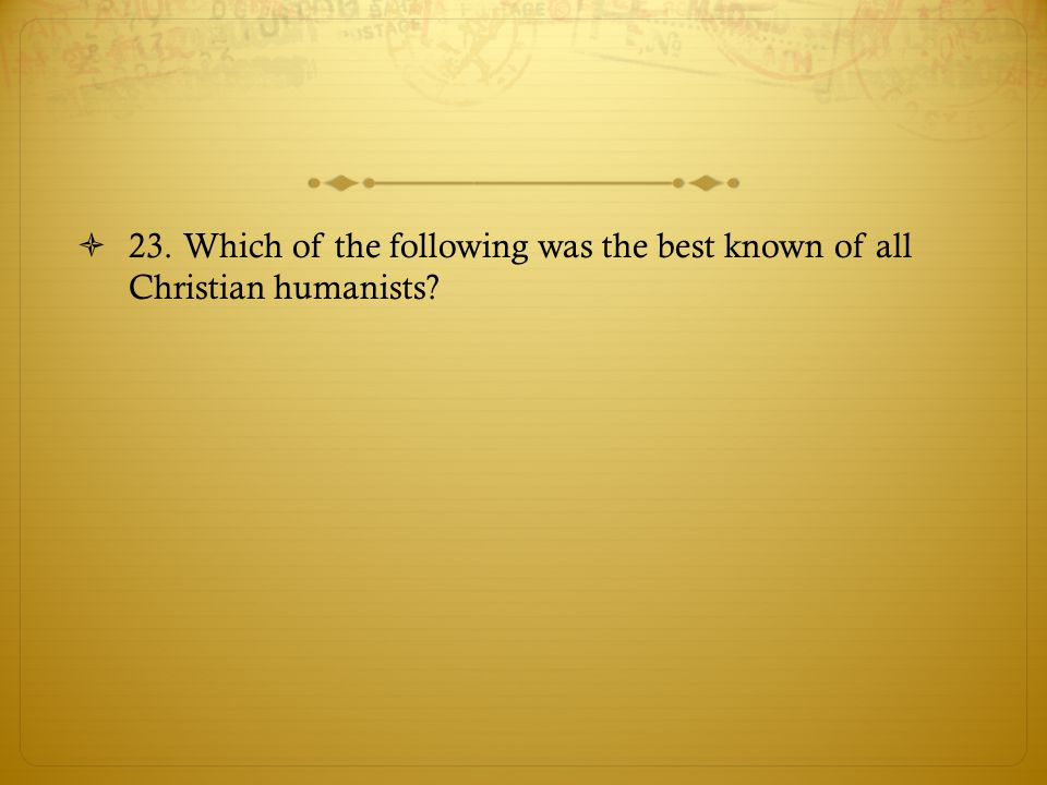 23. Which of the following was the best known of all Christian humanists