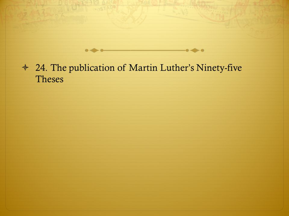 24. The publication of Martin Luther's Ninety-five Theses