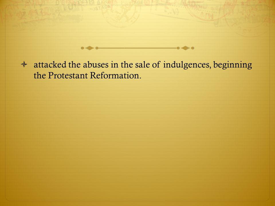 attacked the abuses in the sale of indulgences, beginning the Protestant Reformation.