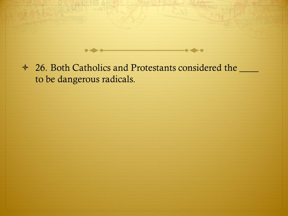 26. Both Catholics and Protestants considered the ____ to be dangerous radicals.