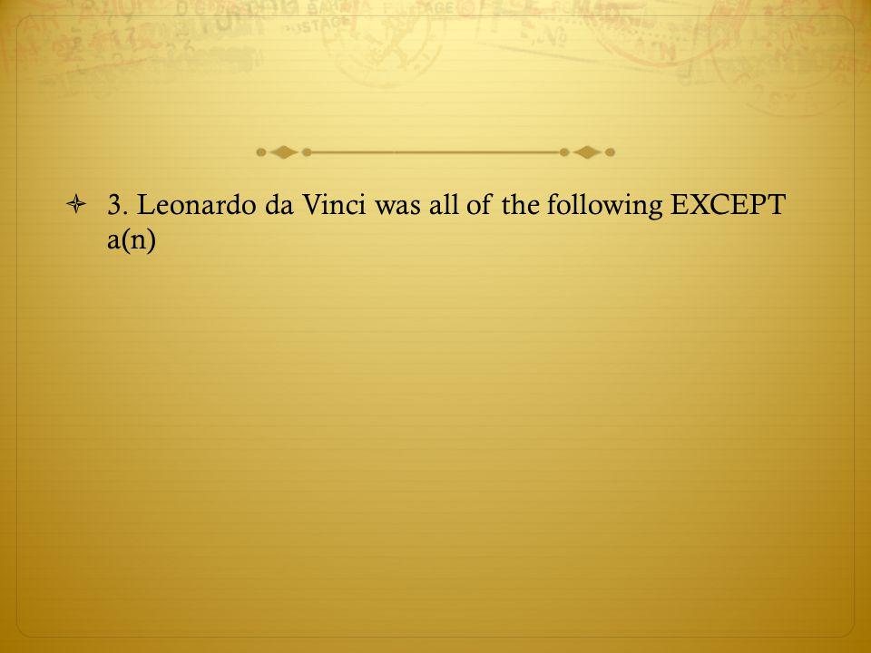 3. Leonardo da Vinci was all of the following EXCEPT a(n)