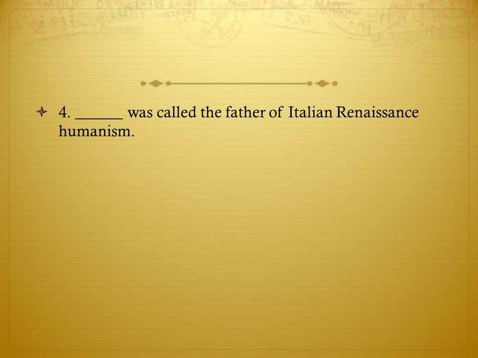 4. ______ was called the father of Italian Renaissance humanism.