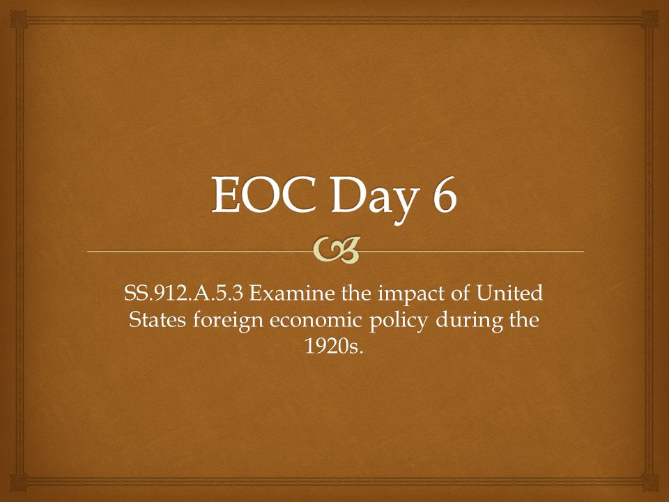 EOC Day 6 SS.912.A.5.3 Examine the impact of United States foreign economic policy during the 1920s.