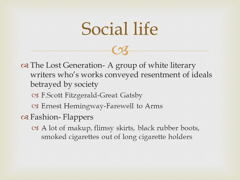 Social life The Lost Generation- A group of white literary writers who's works conveyed resentment of ideals betrayed by society.