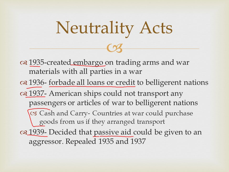 Neutrality Acts 1935-created embargo on trading arms and war materials with all parties in a war.