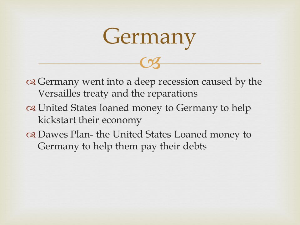 Germany Germany went into a deep recession caused by the Versailles treaty and the reparations.