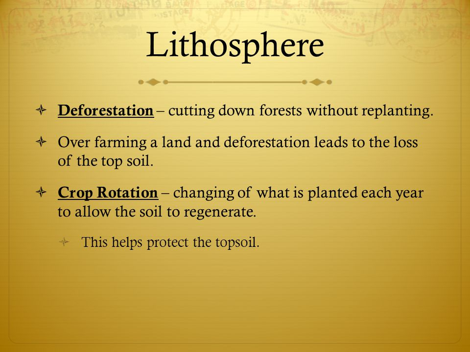 Lithosphere Deforestation – cutting down forests without replanting.