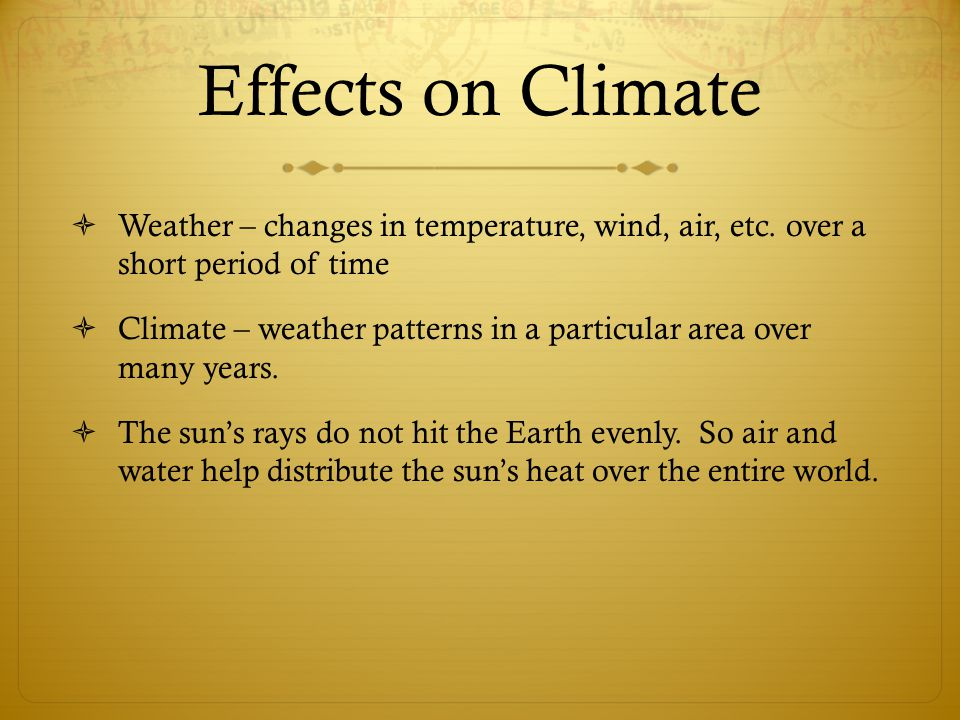 Effects on Climate Weather – changes in temperature, wind, air, etc. over a short period of time.
