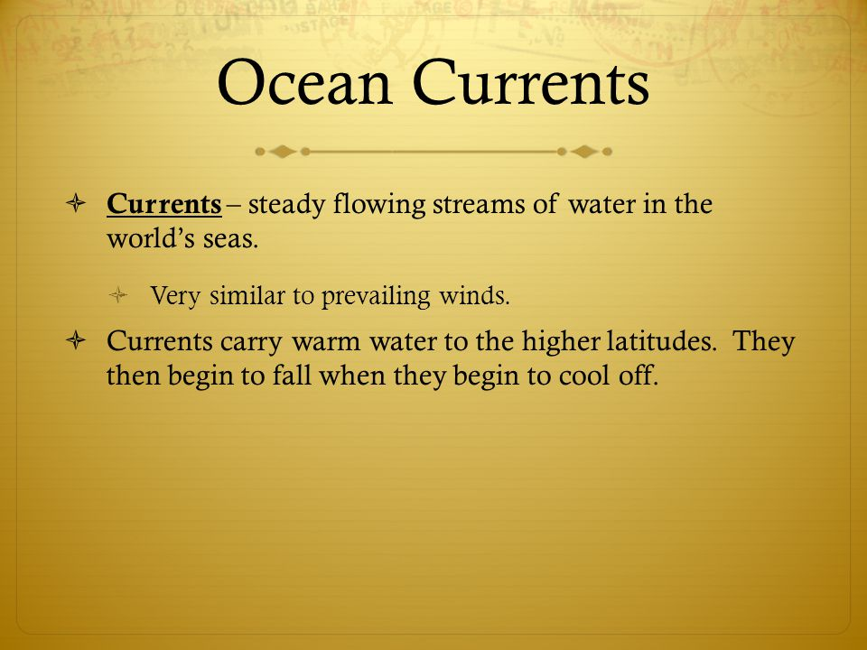 Ocean Currents Currents – steady flowing streams of water in the world's seas. Very similar to prevailing winds.