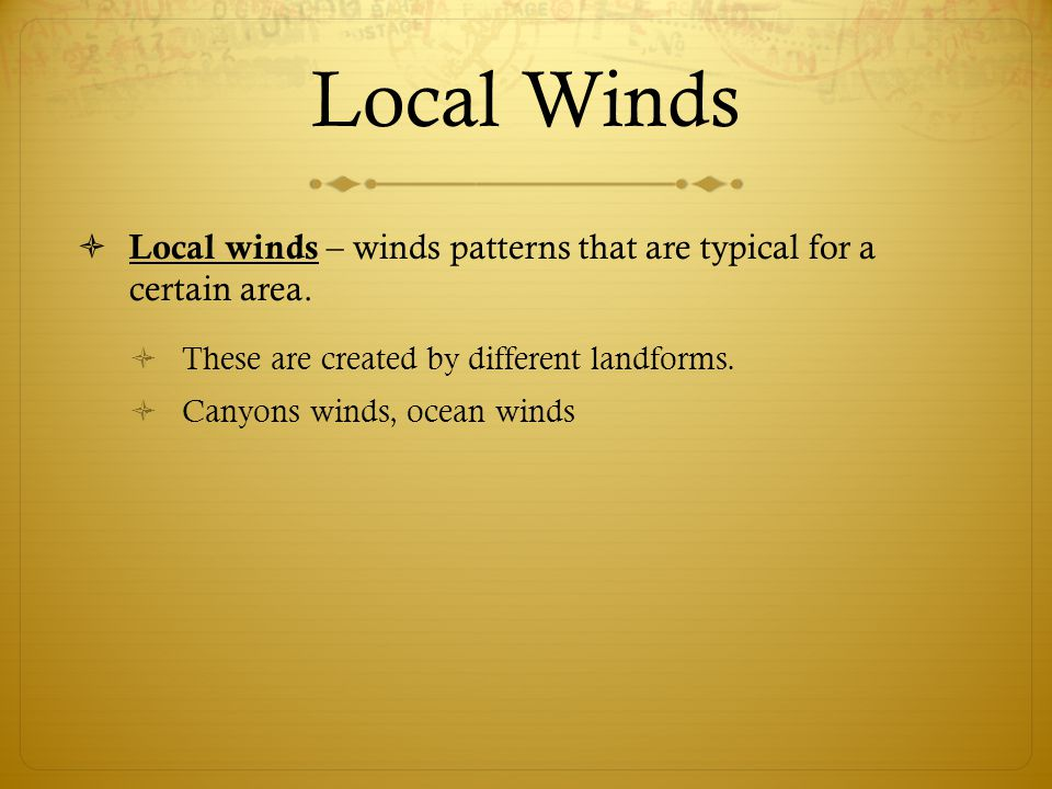 Local Winds Local winds – winds patterns that are typical for a certain area. These are created by different landforms.