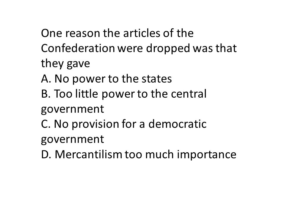 One reason the articles of the Confederation were dropped was that they gave