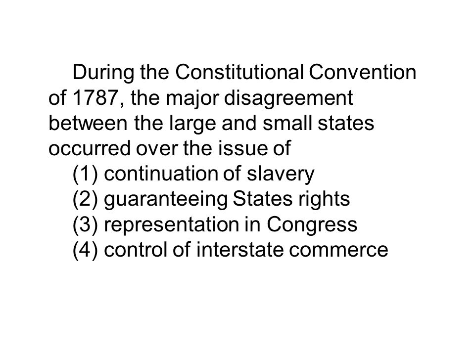 During the Constitutional Convention of 1787, the major disagreement between the large and small states occurred over the issue of