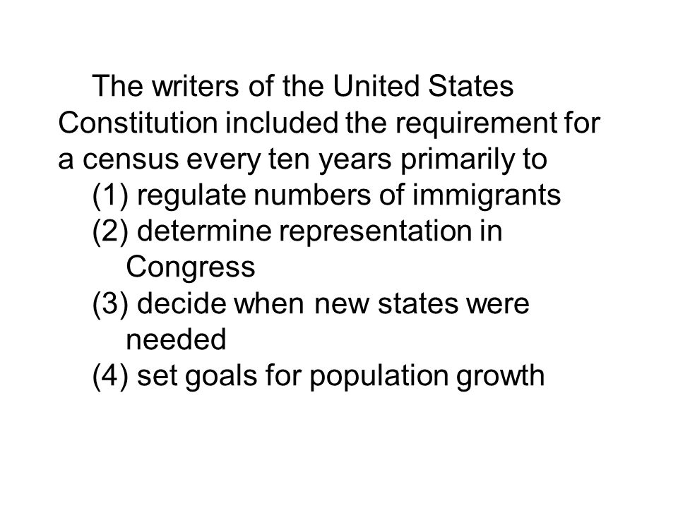 The writers of the United States Constitution included the requirement for a census every ten years primarily to